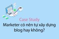 Case Study: Marketer có nên tự xây dựng blog hay không?